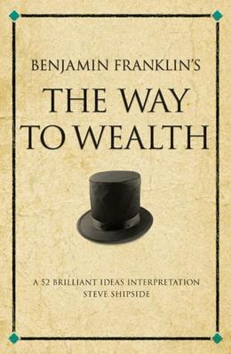 Benjamin Franklin's the Way to Wealth: A 52 Brilliant Ideas Interpretation on Benjamin's Franklin's Collection of Maxims about Money and How to Make I