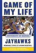 Game of My Life University of Kansas Jayhawks: Memorable Stories of Jayhawk Basketball