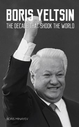 Boris Yeltsin: The Decade that Shook the World