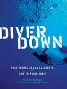 Diver Down : Real-World SCUBA Accidents and How to Avoid Them: Real-World SCUBA Accidents and How to Avoid Them