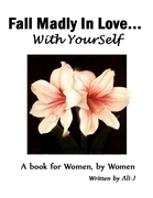 101 Ways to Fall Madly In Love... With Yourself! - A Book for Women By Women