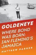 Goldeneye: Where Bond Was Born: Ian Fleming in Jamaica