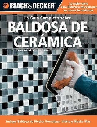 La Guia Completa sobre Baldosa de Ceramica: Incluye Baldosa de Piedra, Porcelana, Vidrio y Mucho Mas