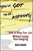You've Got to Be Kidding!: How to Keep Your Job Without Losing Your Integrity