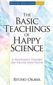 The Basic Teachings of Happy Science: A Happiness Theory on Truth and Faith