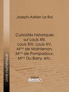 Curiosités historiques sur Louis XIII, Louis XIV, Louis XV, Mme de Maintenon, Mme de Pompadour, Mme Du Barry, etc.