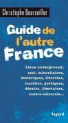 Guide de l'autre France: Lieux underground, cool, minoritaires, ésotériques, libertins, insolites, poétiques, décalés...