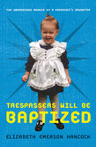 Trespassers Will Be Baptized: The Unordained Memoir of a Preacher's Daughter