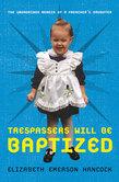 Trespassers Will Be Baptized: The Unordained Memoir of a Preacher's Daughter