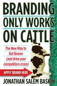 Branding Only Works on Cattle: The New Way to Get Known (and drive your competitors crazy)