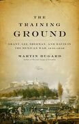 The Training Ground: Grant, Lee, Sherman, and Davis in the Mexican War, 1846-1848