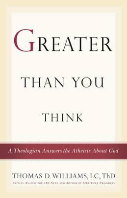 Greater Than You Think: A Theologian Answers the Atheists About God