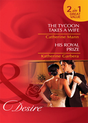 The Tycoon Takes a Wife / His Royal Prize: The Tycoon Takes a Wife / His Royal Prize (Mills & Boon Desire)