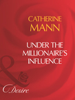 Under The Millionaire's Influence (Mills & Boon Desire)