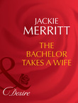 The Bachelor Takes A Wife (Mills & Boon Desire) (Texas Cattleman's Club: The Last, Book 5)