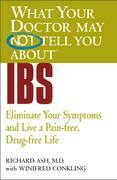 What Your Doctor May Not Tell You About(TM) IBS: Eliminate Your Symptoms and Live a Pain-free, Drug-free Life
