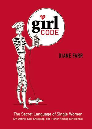 The Girl Code: The Secret Language of Single Women (On Dating, Sex, Shopping, and Honor Among Girlfriends)