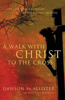 A Walk with Christ to the Cross: The Last Fourteen Hours of His Earthly Mission