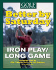 Better by Saturday (TM) - Iron Play/Long Game: Featuring Tips by Golf Magazine's Top 100 Teachers