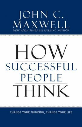John Maxwell - How Successful People Think: Change Your Thinking, Change Your Life