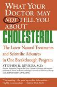 What Your Doctor May Not Tell You About(TM) : Cholesterol: The Latest Natural Treatments and Scientific Advances in One Breakthrough Program