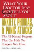 What Your Doctor May Not Tell You About(TM) Anxiety, Phobias, and Panic Attacks: The All-Natural Program That Can Help You Conquer Your Fears