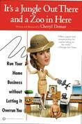 It's a Jungle Out There and a Zoo in Here: Run Your Home Business without Letting It Overrun You