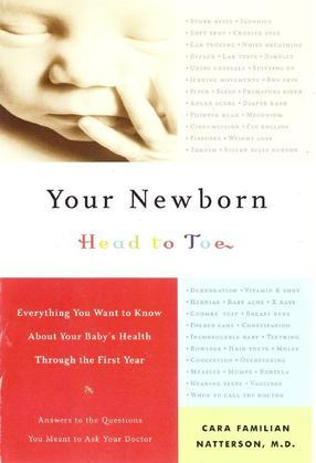 Your Newborn: Head to Toe - Everything You Want to Know About Your Baby's Health Through the First Year