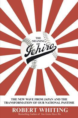 The Meaning of Ichiro: The New Wave from Japan and the Transformation of Our National Pastime