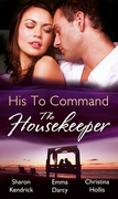 His to Command: the Housekeeper: The Prince's Chambermaid / The Billionaire's Housekeeper Mistress / The Tuscan Tycoon's Pregnant Housekeeper (Mills & Boon M&B)
