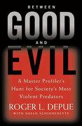 Between Good and Evil: A Master Profiler's Hunt for Society's Most Violent Predators