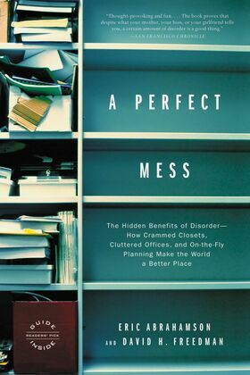 A Perfect Mess: The Hidden Benefits of Disorder - How Crammed Closets, Cluttered Offices, and on-the-Fly Planning Make the World a Better Place