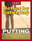 Better by Saturday (TM) - Putting: Featuring Tips by Golf Magazine's Top 100 Teachers