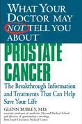 What Your Doctor May Not Tell You About(TM) Prostate Cancer: The Breakthrough Information and Treatments That Can Help Save Your Life