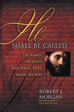 He Shall Be Called: 150 Names of Jesus and What They Mean to You