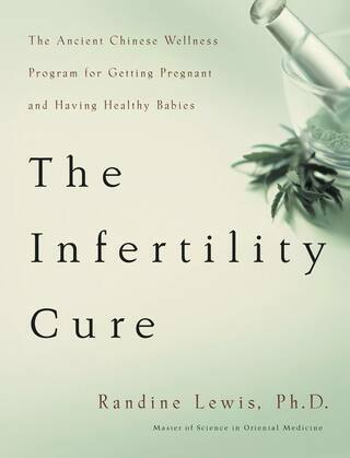 The Infertility Cure: The Ancient Chinese Wellness Program for Getting             Pregnant and Having Healthy Babies