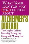 What Your Doctor May Not Tell You About(TM) Alzheimer's Disease: The Complete Guide to Preventing, Treating, and Coping with Memory Loss