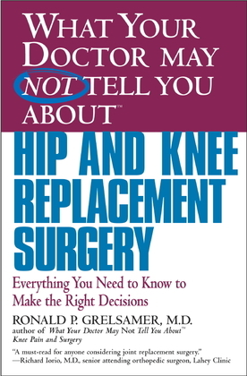 What Your Doctor May Not Tell You About(TM) Hip and Knee Replacement Surgery: Everything You Need to Know to Make the Right Decisions