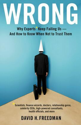 Wrong: Why experts* keep failing us--and how to know when not to trust them *Scientists, finance wizards, doctors, relationship gurus, celebrity CEOs,
