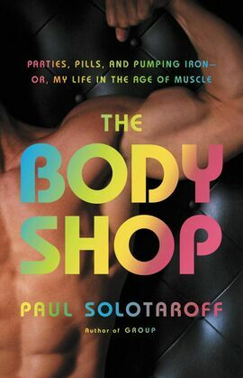 The Body Shop: Parties, Pills, and Pumping Iron -- Or, My Life in the Age of Muscle