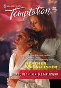 How To Be the Perfect Girlfriend (Mills & Boon Temptation)