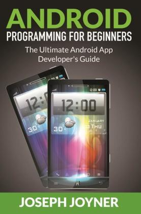 Android Programming For Beginners: The Ultimate Android App Developer's Guide