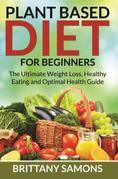 Plant Based Diet For Beginners: The Ultimate Weight Loss, Healthy Eating and Optimal Health Guide