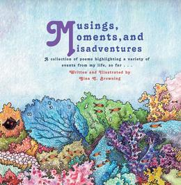 Musings, Moments and Misadventures:A collection of poems highlighting a variety of events from my life, so far . . .