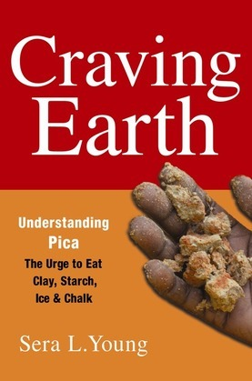 Craving Earth: Understanding Pica--the Urge to Eat Clay, Starch, Ice, and Chalk