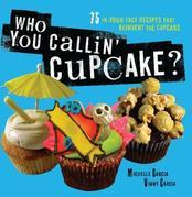 Who You Callin' Cupcake: 75 In-Your-Face Recipes that Reinvent the Cupcake