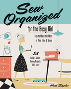 Sew Organized for the Busy Girl: Tips to Make the Most of Your Time & Space - 23 Quick & Clever Sewing Projects You'll Love