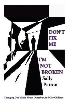 Don't Fix Me; I'm Not Broken: Changing Our Minds about Ourselves and Our Children