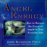 Angel Energy: How to Harness the Power of Angels in Your Everyday Life
