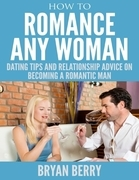 How to Romance Any Woman - Dating Tips and Relationship Advice On Becoming a Romantic Man